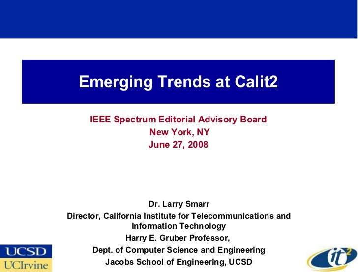 Emerging Trends at Calit2 IEEE Spectrum Editorial Advisory Board New York, NY June 27, 2008 Dr. Larry Smarr Director, Cali...