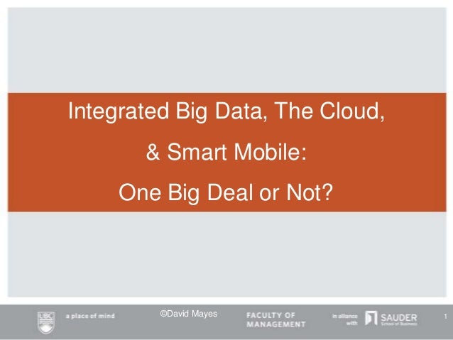 Integrated Big Data, The Cloud, & Smart Mobile: One Big Deal or Not? ©David Mayes 1