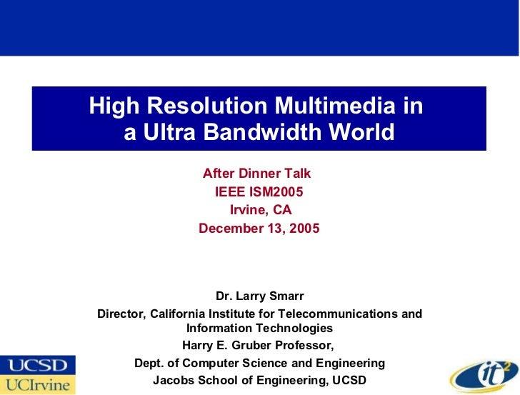 High Resolution Multimedia in  a Ultra Bandwidth World After Dinner Talk  IEEE ISM2005 Irvine, CA December 13, 2005 Dr. La...
