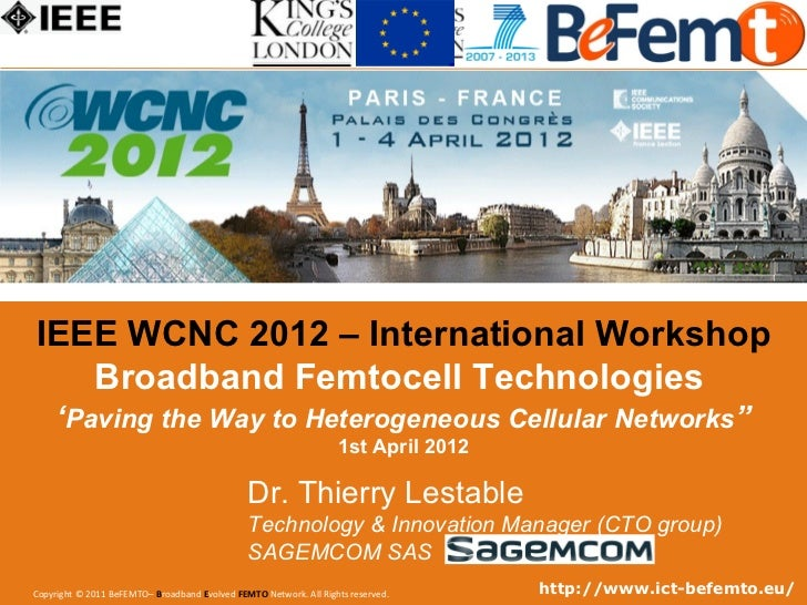 IEEE WCNC 2012 – International Workshop     Broadband Femtocell Technologies       'Paving the Way to Heterogeneous Cellul...