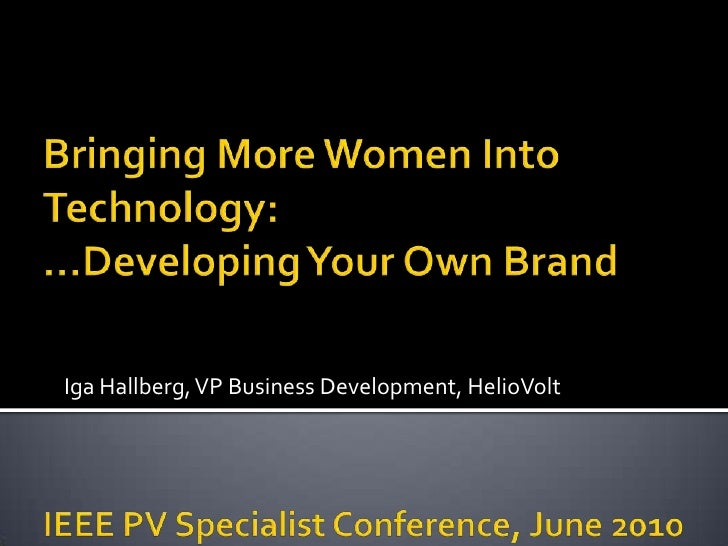 Bringing More Women Into Technology:…Developing Your Own BrandIEEE PV Specialist Conference, June 2010<br />Iga Hallberg, ...