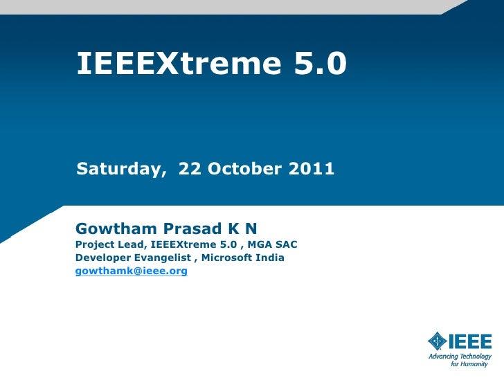 IEEEXtreme 5.0Saturday, 22 October 2011Gowtham Prasad K NProject Lead, IEEEXtreme 5.0 , MGA SACDeveloper Evangelist , Micr...