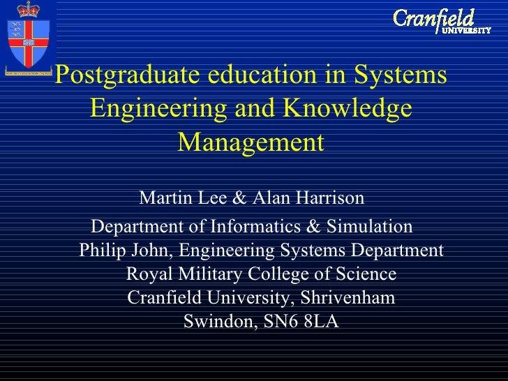 Postgraduate education in Systems Engineering and Knowledge Management <ul><li>Martin Lee & Alan Harrison </li></ul><ul><l...
