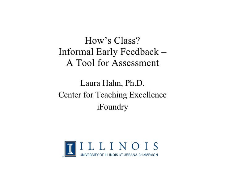 How's Class? Informal Early Feedback – A Tool for Assessment Laura Hahn, Ph.D. Center for Teaching Excellence iFoundry