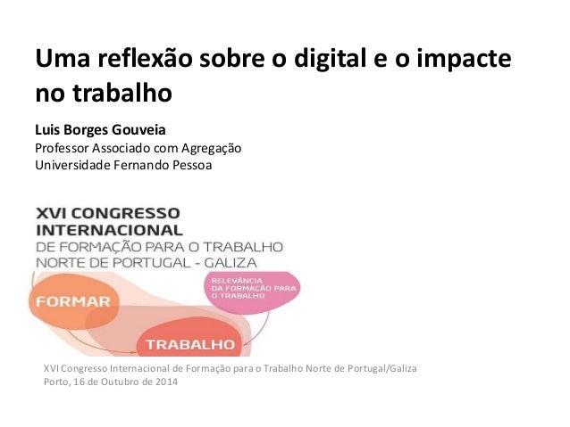 Uma reflexão sobre o digital e o impacte  no trabalho  Luis Borges Gouveia  Professor Associado com Agregação  Universidad...