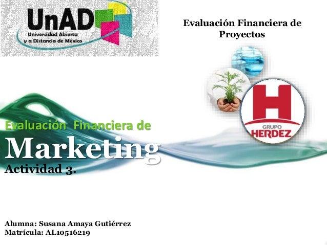 Evaluación Financiera de Proyectos Evaluación Financiera de Marketing Actividad 3. Alumna: Susana Amaya Gutiérrez Matrícul...