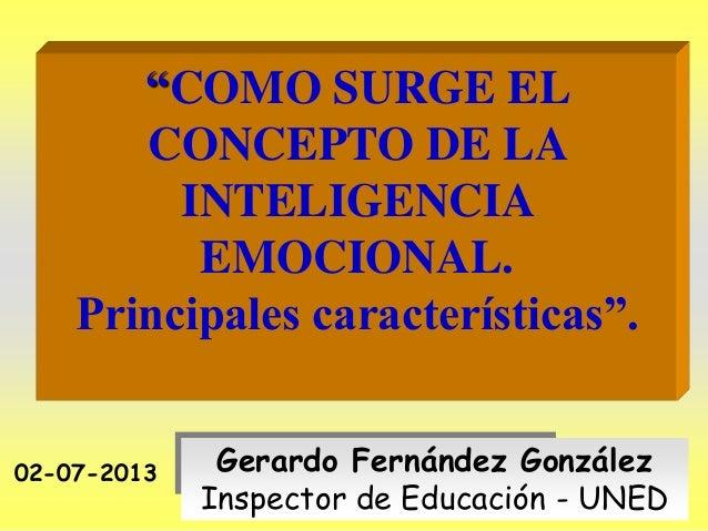 """""""COMO SURGE EL CONCEPTO DE LA INTELIGENCIA EMOCIONAL. Principales características"""". 02-07-2013  Gerardo Fernández González..."""