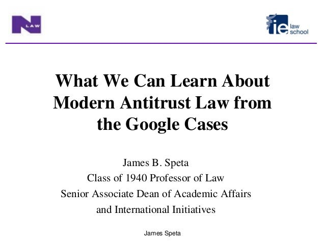 James Speta What We Can Learn About Modern Antitrust Law from the Google Cases James B. Speta Class of 1940 Professor of L...