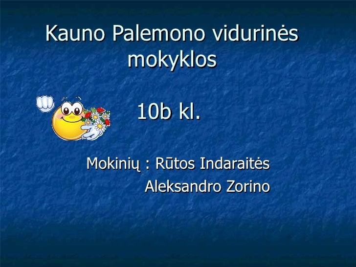 Kauno Palemono vidurinės       mokyklos          10b kl.   Mokinių : Rūtos Indaraitės           Aleksandro Zorino
