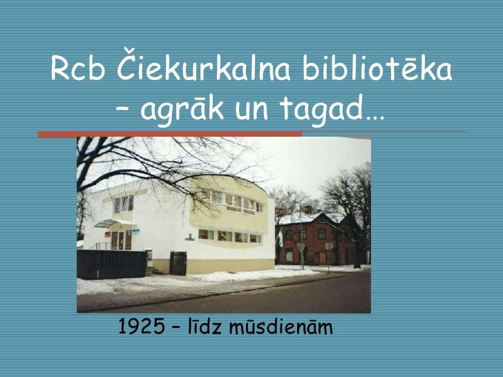 Rcb Čiekurkalna bibliotēka – agrāk un tagad…<br />1925 – līdz mūsdienām<br />