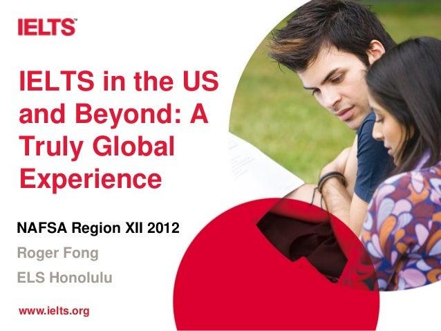 IELTS in the USand Beyond: ATruly GlobalExperienceNAFSA Region XII 2012Roger FongELS Honoluluwww.ielts.org