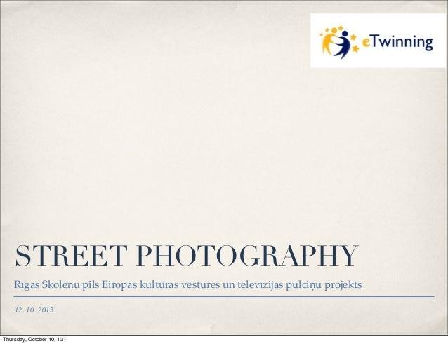 STREET PHOTOGRAPHY Rīgas Skolēnu pils Eiropas kultūras vēstures un televīzijas pulciņu projekts 12. 10. 2013.  Thursday, O...