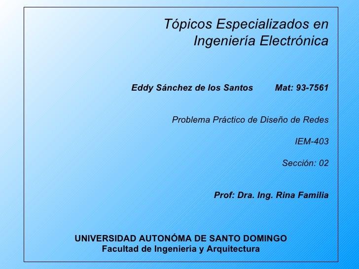 Tópicos Especializados en Ingeniería Electrónica Eddy Sánchez de los Santos Mat: 93-7561 Problema Práctico de Diseño de Re...
