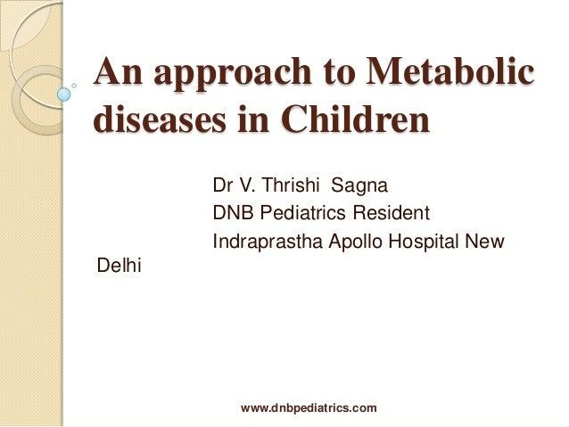 An approach to Metabolic diseases in Children Dr V. Thrishi Sagna DNB Pediatrics Resident Indraprastha Apollo Hospital New...