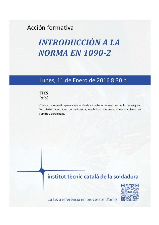 itcs-2016 Acción formativa INTRODUCCIÓN A LA NORMA EN 1090-2 Conoce los requisitos para la ejecución de estructuras de ace...