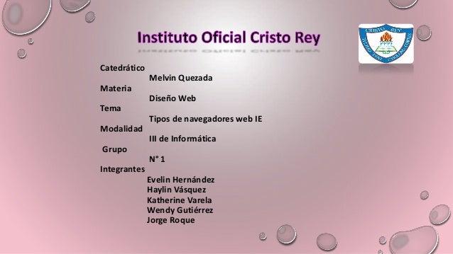 Catedrático Melvin Quezada Materia Diseño Web Tema Tipos de navegadores web IE Modalidad III de Informática Grupo N° 1 Int...