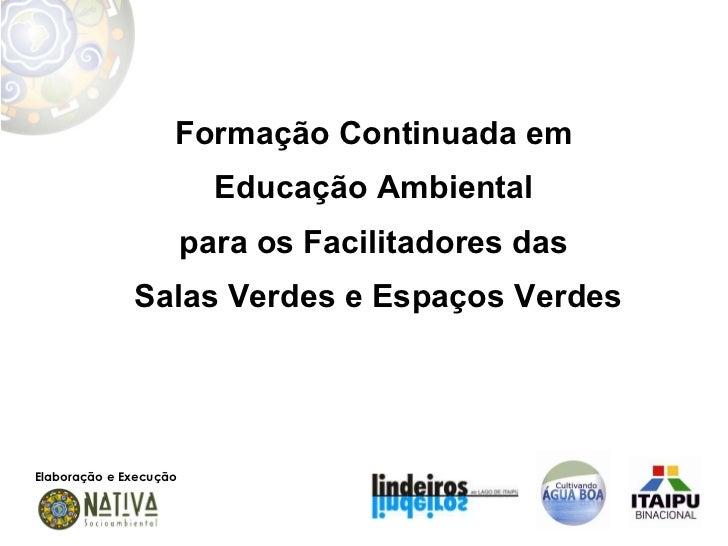 Formação Continuada em  Educação Ambiental  para os Facilitadores das  Salas Verdes e Espaços Verdes Elaboração e Execução