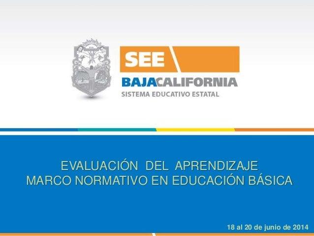 EVALUACIÓN DEL APRENDIZAJE MARCO NORMATIVO EN EDUCACIÓN BÁSICA 18 al 20 de junio de 2014