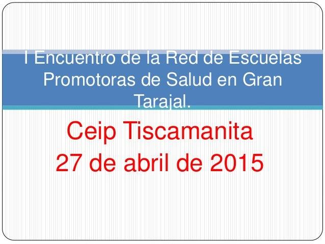 Ceip Tiscamanita 27 de abril de 2015 I Encuentro de la Red de Escuelas Promotoras de Salud en Gran Tarajal.