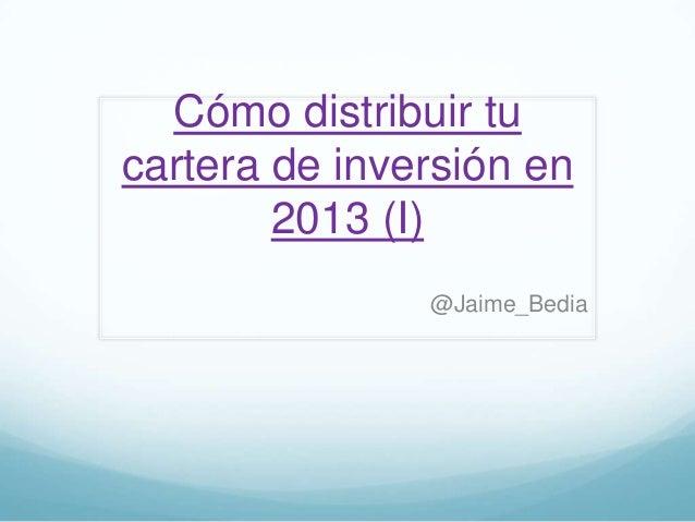 Cómo distribuir tucartera de inversión en        2013 (I)               @Jaime_Bedia