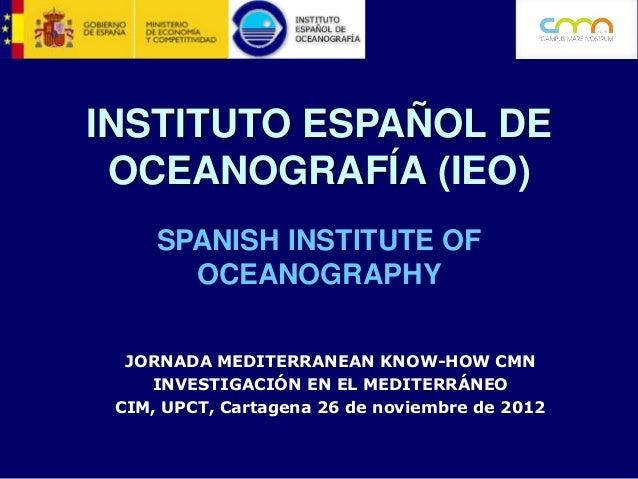 INSTITUTO ESPAÑOL DE OCEANOGRAFÍA (IEO)     SPANISH INSTITUTE OF       OCEANOGRAPHY  JORNADA MEDITERRANEAN KNOW-HOW CMN   ...