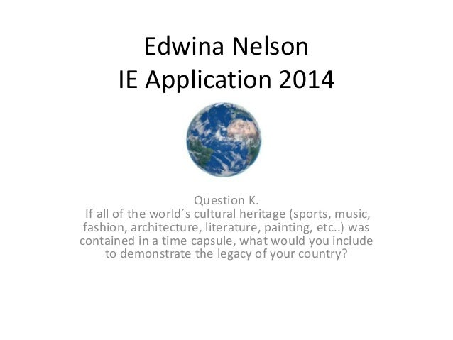 Edwina Nelson IE Application 2014 Question K. If all of the world´s cultural heritage (sports, music, fashion, architectur...