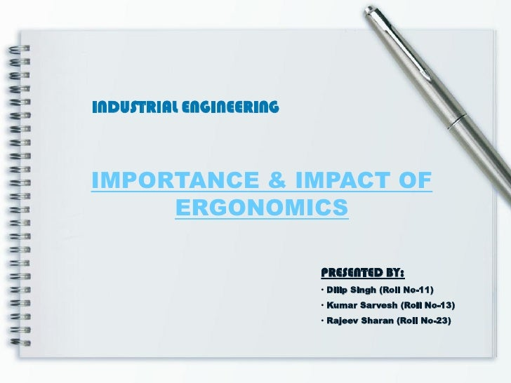 INDUSTRIAL ENGINEERINGIMPORTANCE & IMPACT OF     ERGONOMICS                         PRESENTED BY:                         ...