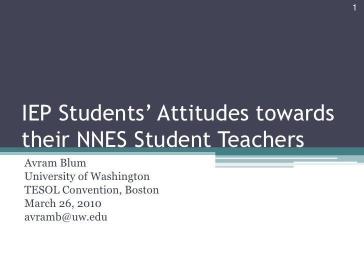 IEP Students' Attitudes towards their NNES Student Teachers<br />Avram Blum<br />University of Washington<br />TESOL Conve...