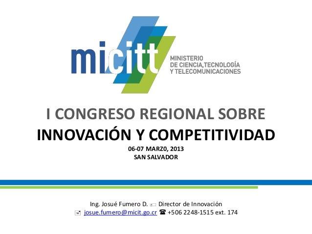 I CONGRESO REGIONAL SOBREINNOVACIÓN Y COMPETITIVIDAD06-07 MARZ0, 2013SAN SALVADORIng. Josué Fumero D.  Director de Innova...