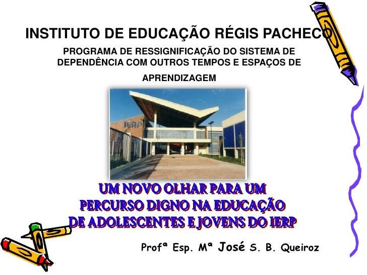 INSTITUTO DE EDUCAÇÃO RÉGIS PACHECO<br />PROGRAMA DE RESSIGNIFICAÇÃO DO SISTEMA DE DEPENDÊNCIA COM OUTROS TEMPOS E ESPAÇOS...