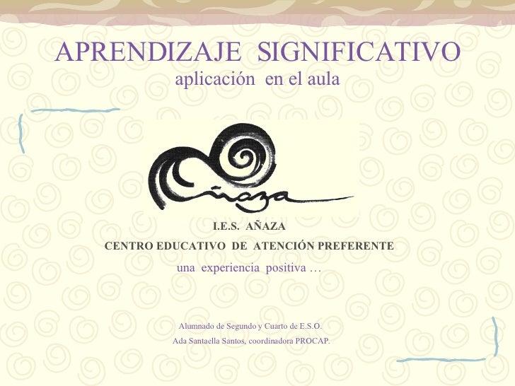 APRENDIZAJE  SIGNIFICATIVO aplicación  en el aula I.E.S.  AÑAZA CENTRO EDUCATIVO  DE  ATENCIÓN PREFERENTE una  experiencia...