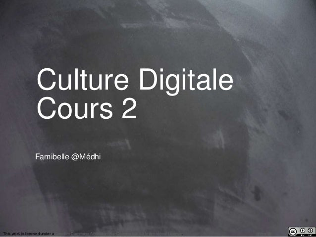 Culture Digitale  Cours 2  Famibelle @Médhi  This work is licensed under a Creative Commons Attribution-NonCommercial 4.0 ...
