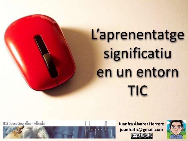 L'aprenentatge   significatiu en un entorn       TIC    Juanfra Álvarez Herrero     juanfratic@gmail.com