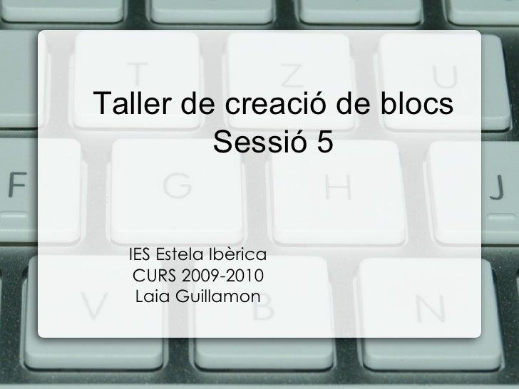 Taller de creació de blocs Sessió 5 IES Estela Ibèrica CURS 2009-2010 Laia Guillamon