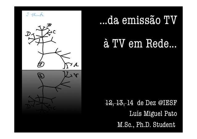 ...da emissão TV à TV em Rede...  12, 13, 14 de Dez @IESF  Luís Miguel Pato M.Sc., Ph.D. Student