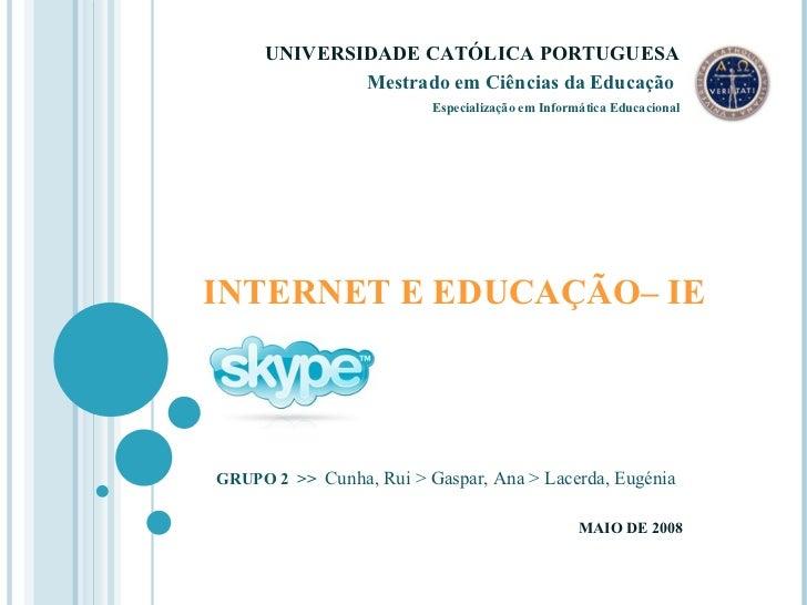 INTERNET E EDUCAÇÃO– IE GRUPO 2  >>   Cunha, Rui > Gaspar, Ana > Lacerda, Eugénia MAIO DE 2008 UNIVERSIDADE CATÓLICA PORTU...
