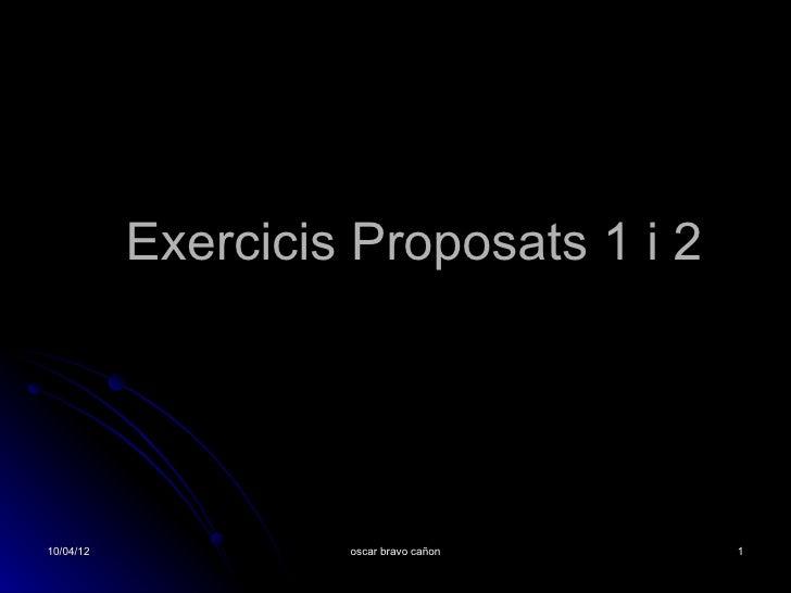 Exercicis Proposats 1 i 2                  Oscar Bravo10/04/12             oscar bravo cañon   1