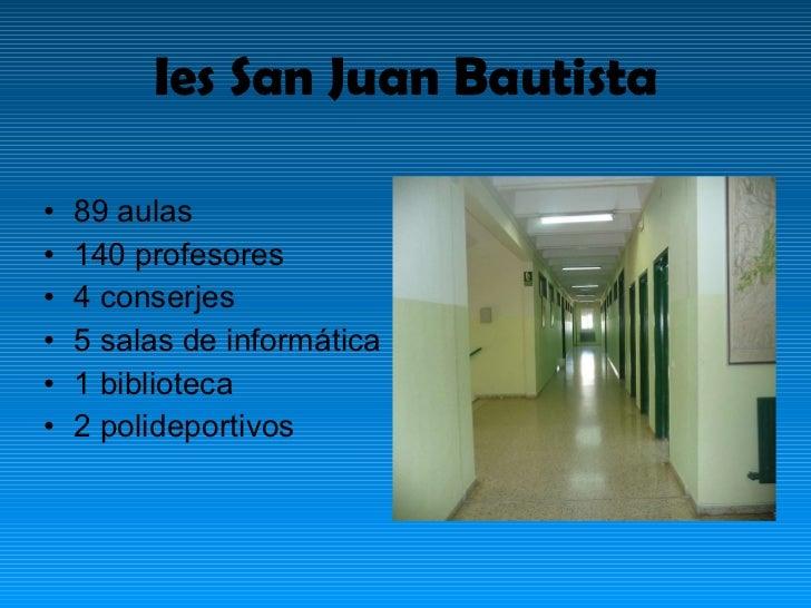 Ies San Juan Bautista <ul><li>89 aulas  </li></ul><ul><li>140 profesores </li></ul><ul><li>4 conserjes </li></ul><ul><li>5...