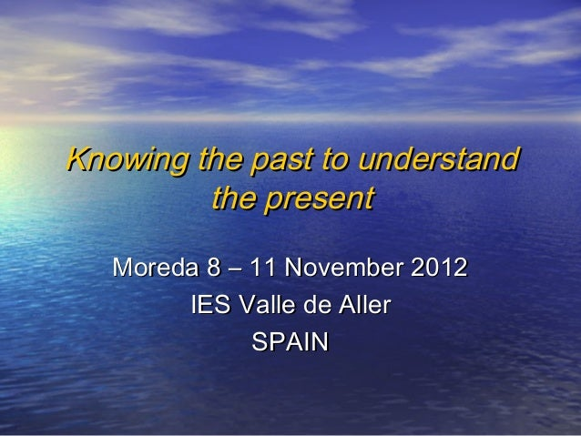 Knowing the past to understandKnowing the past to understandthe presentthe presentMoreda 8 – 11 November 2012Moreda 8 – 11...