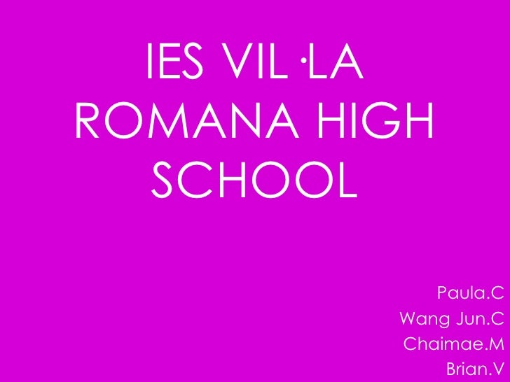 IES VIL·LA ROMANA HIGH SCHOOL<br />Paula.C<br />Wang Jun.C<br />Chaimae.M<br />Brian.V<br />