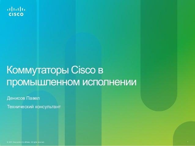 1© 2011 Cisco and/or its affiliates. All rights reserved. Коммутаторы Cisco в промышленном исполнении Денисов Павел Технич...