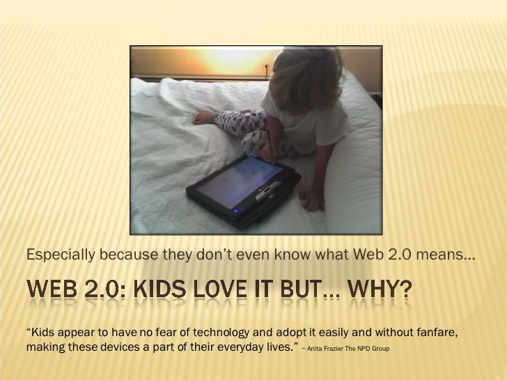 """Especially because they don't even know what Web 2.0 means… """" Kids appear to have no fear of technology and adopt it easil..."""
