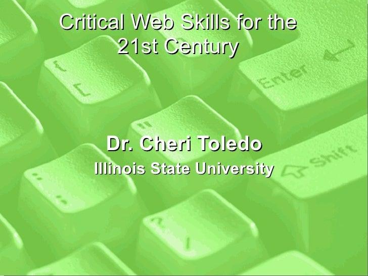 Critical Web Skills for the 21st Century Dr. Cheri Toledo Illinois State University