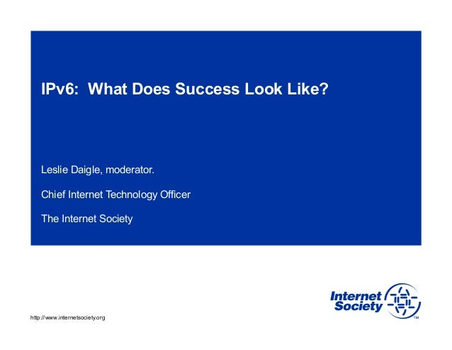 IPv6: What Does Success Look Like?  Leslie Daigle, moderator. Chief Internet Technology Officer The Internet Society  http...
