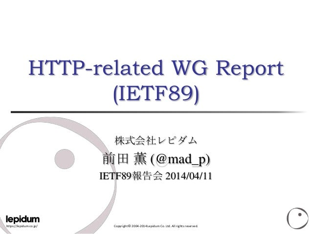 https://lepidum.co.jp/ Copyright © 2004-2014 Lepidum Co. Ltd. All rights reserved. HTTP-related WG Report (IETF89) 株式会社レピダ...