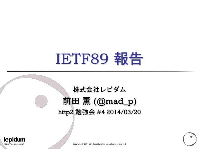 https://lepidum.co.jp/ Copyright © 2004-2014 Lepidum Co. Ltd. All rights reserved. IETF89 報告 株式会社レピダム 前田 薫 (@mad_p) http2 ...