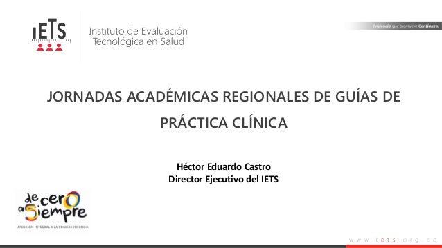 w w w . i e t s . o r g . c o JORNADAS ACADÉMICAS REGIONALES DE GUÍAS DE PRÁCTICA CLÍNICA Héctor Eduardo Castro Director E...