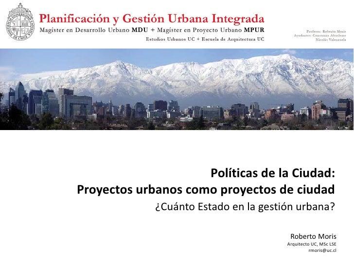 Políticas de la Ciudad: Proyectos urbanos como proyectos de ciudad              ¿Cuánto Estado en la gestión urbana?      ...