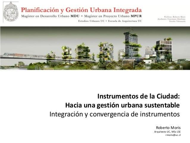 Roberto Moris Arquitecto UC, MSc LSE rmoris@uc.cl Instrumentos de la Ciudad: Hacia una gestión urbana sustentable Integrac...