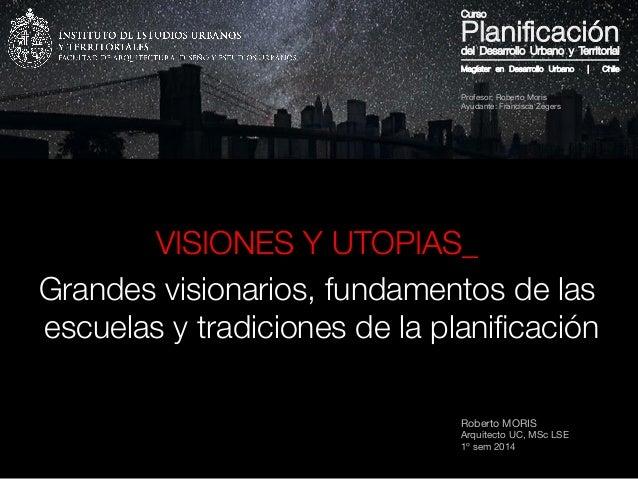 Roberto MORIS Arquitecto UC, MSc LSE 1º sem 2014 VISIONES Y UTOPIAS_ Grandes visionarios, fundamentos de las escuelas y tr...